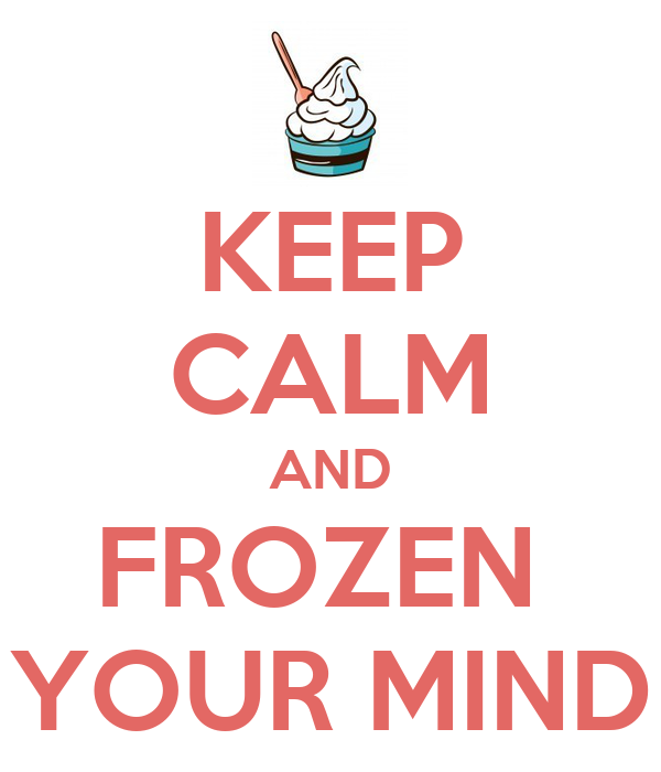 KEEP CALM AND FROZEN  YOUR MIND