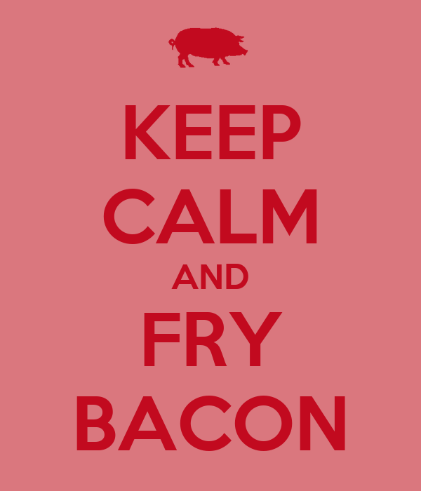 KEEP CALM AND FRY BACON