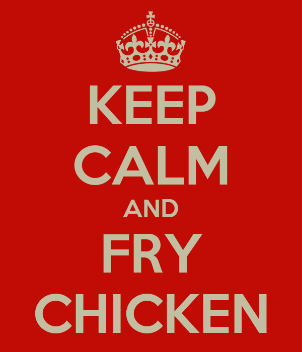 KEEP CALM AND FRY CHICKEN
