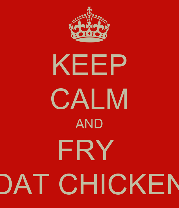 KEEP CALM AND FRY  DAT CHICKEN