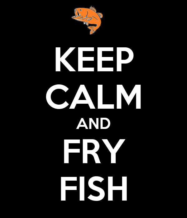 KEEP CALM AND FRY FISH