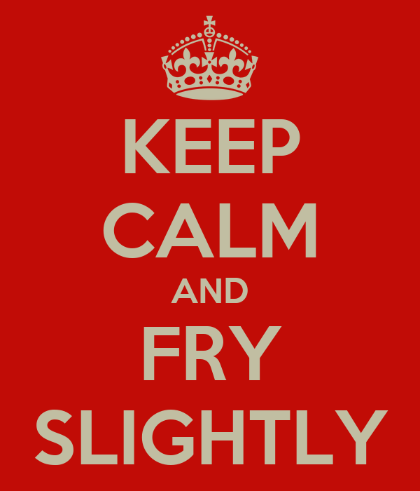 KEEP CALM AND FRY SLIGHTLY