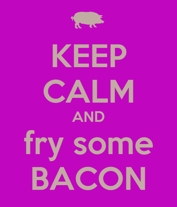KEEP CALM AND fry some BACON