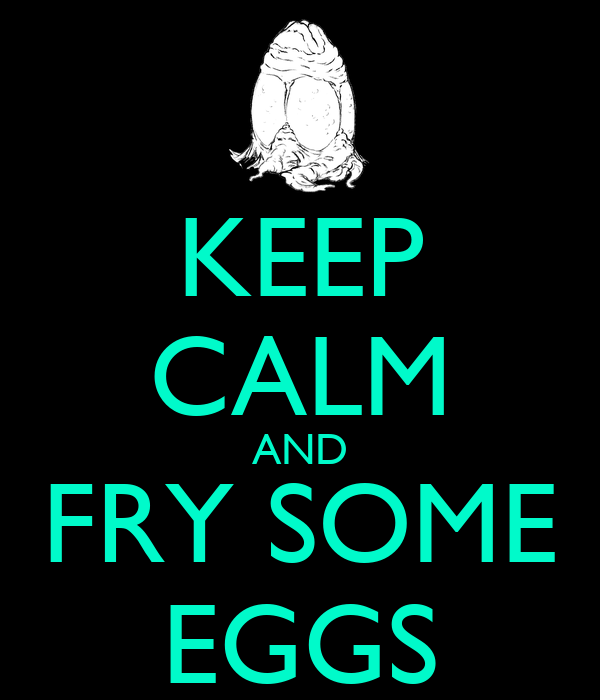 KEEP CALM AND FRY SOME EGGS
