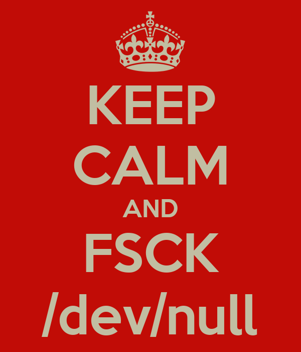 KEEP CALM AND FSCK /dev/null