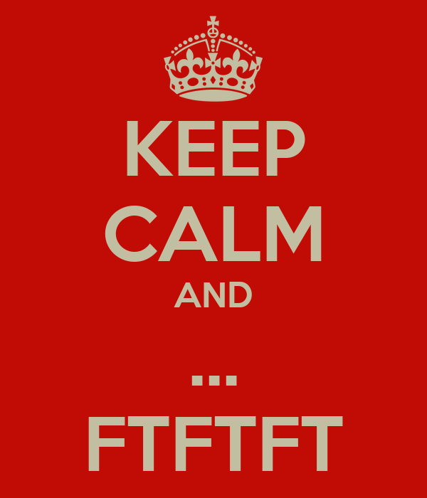 KEEP CALM AND ... FTFTFT