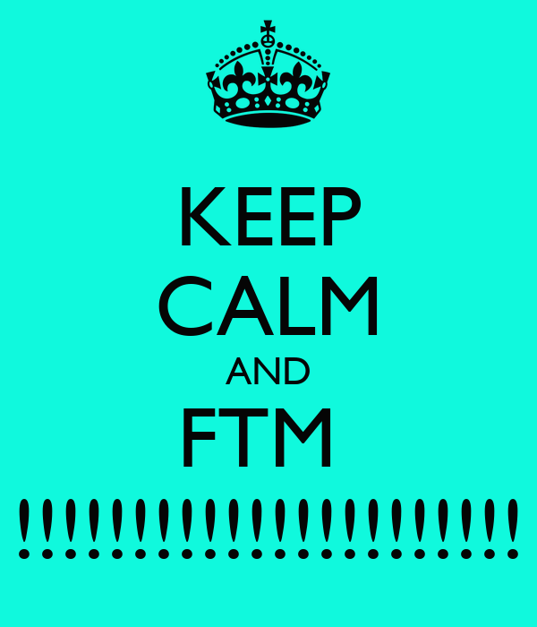 KEEP CALM AND FTM  !!!!!!!!!!!!!!!!!!!!!!