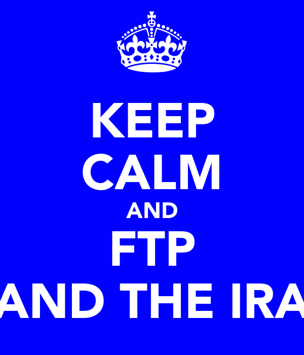 KEEP CALM AND FTP AND THE IRA