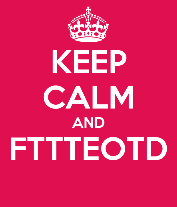 KEEP CALM AND FTTTEOTD