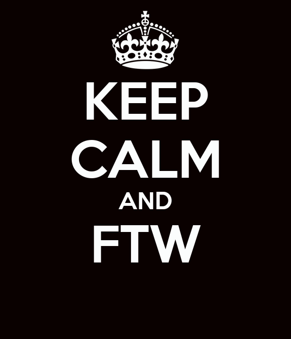 KEEP CALM AND FTW