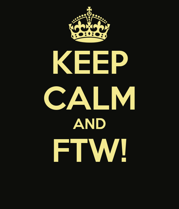 KEEP CALM AND FTW!