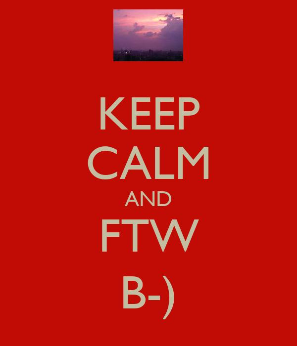 KEEP CALM AND FTW B-)
