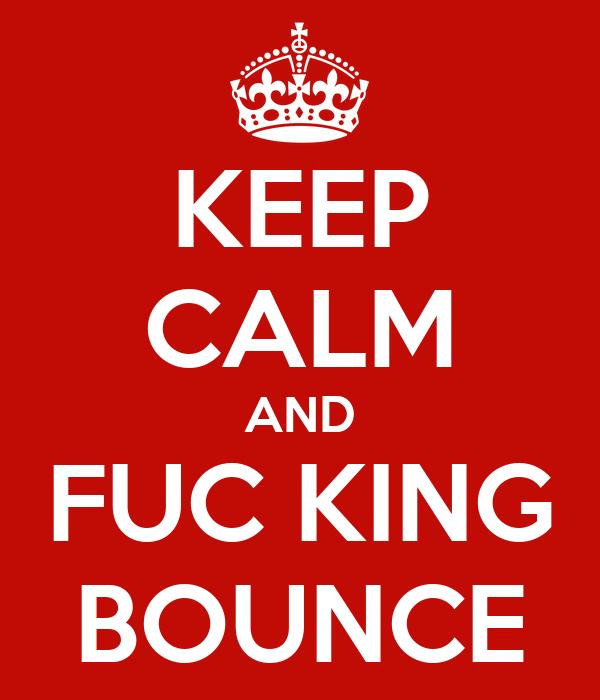 KEEP CALM AND FUC KING BOUNCE