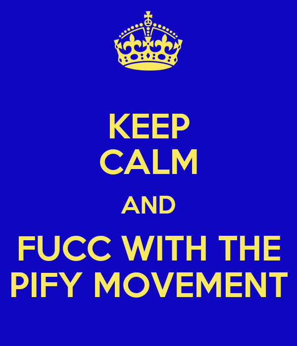 KEEP CALM AND FUCC WITH THE PIFY MOVEMENT