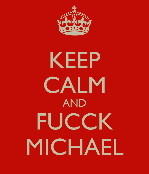 KEEP CALM AND FUCCK MICHAEL