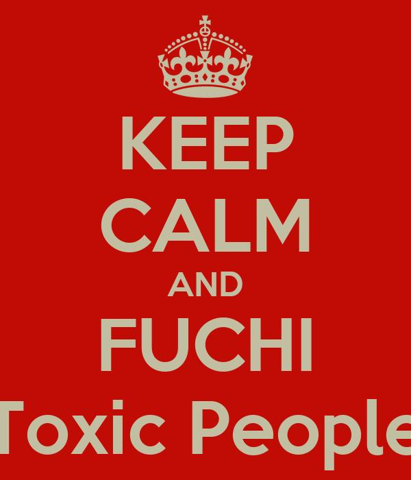 KEEP CALM AND FUCHI Toxic People