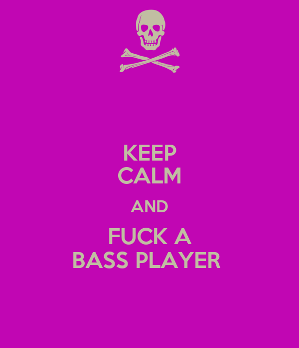 KEEP CALM AND FUCK A BASS PLAYER