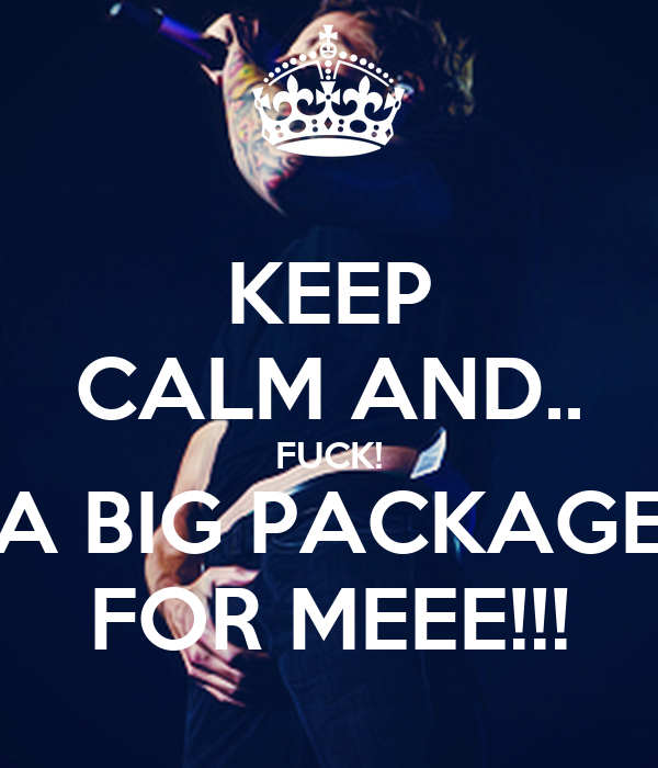 KEEP CALM AND.. FUCK! A BIG PACKAGE FOR MEEE!!!