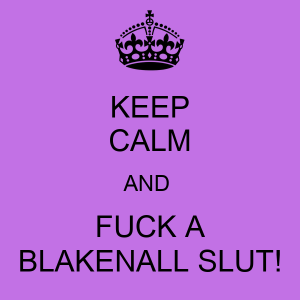 KEEP CALM AND  FUCK A BLAKENALL SLUT!