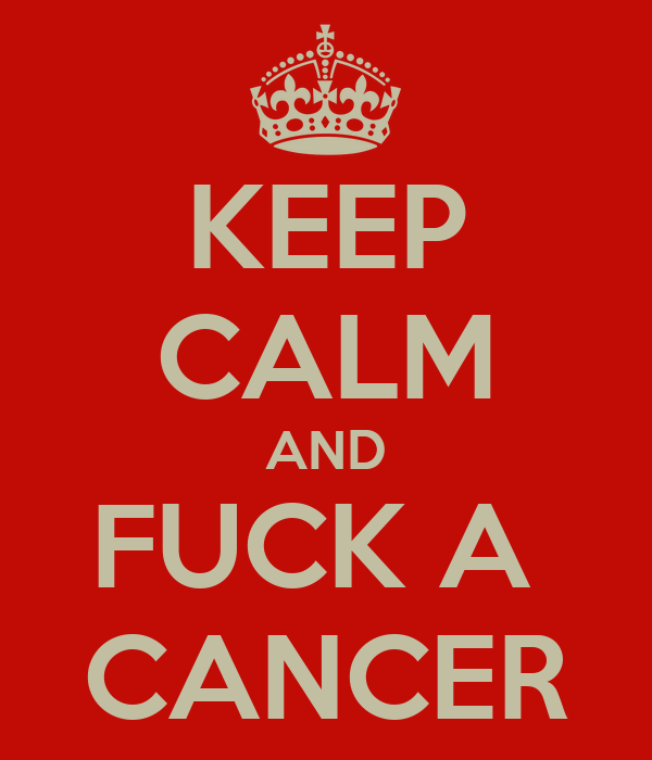KEEP CALM AND FUCK A  CANCER