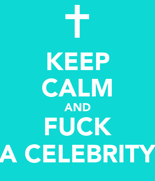 KEEP CALM AND FUCK A CELEBRITY