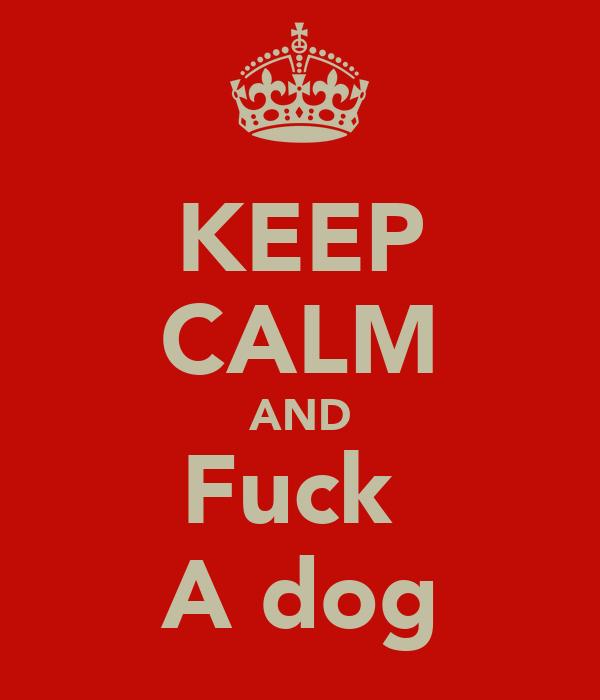 KEEP CALM AND Fuck  A dog