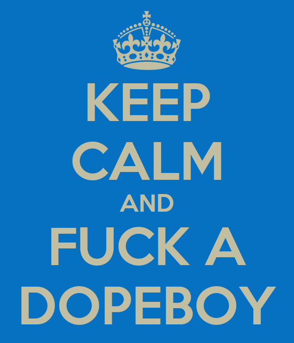 KEEP CALM AND FUCK A DOPEBOY