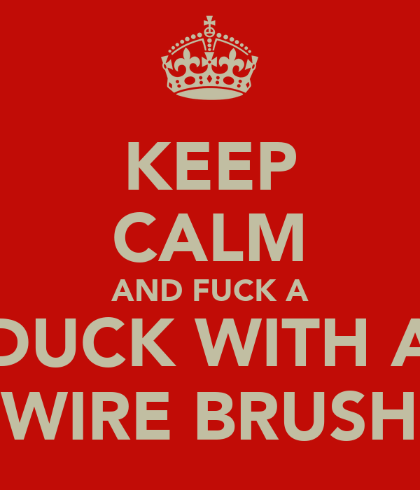 KEEP CALM AND FUCK A DUCK WITH A WIRE BRUSH