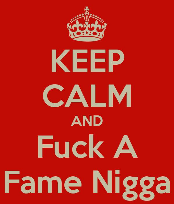 KEEP CALM AND Fuck A Fame Nigga