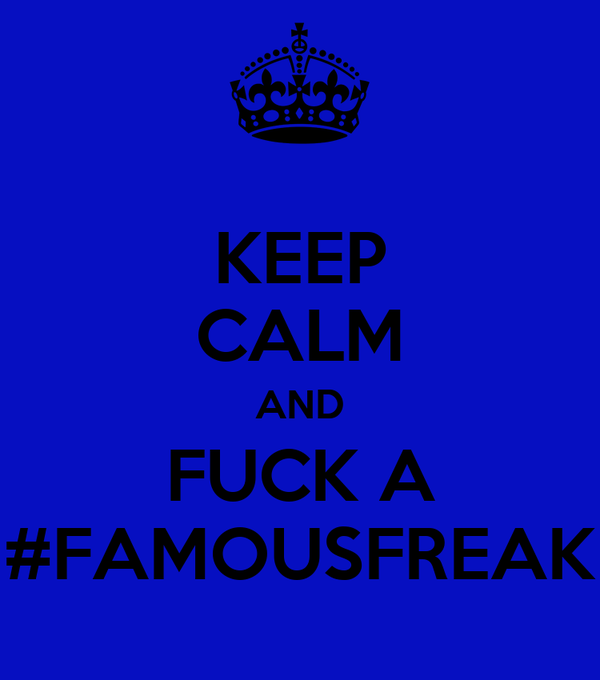 KEEP CALM AND FUCK A #FAMOUSFREAK