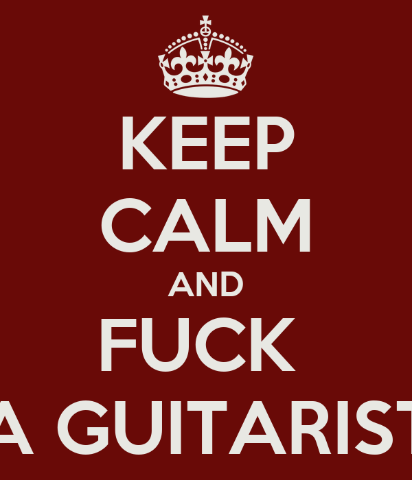 KEEP CALM AND FUCK  A GUITARIST