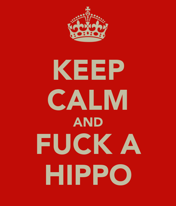 KEEP CALM AND FUCK A HIPPO