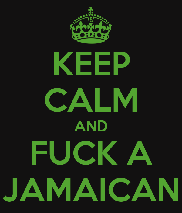 KEEP CALM AND FUCK A JAMAICAN
