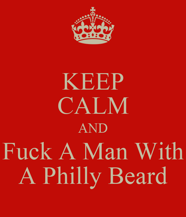 KEEP CALM AND Fuck A Man With A Philly Beard