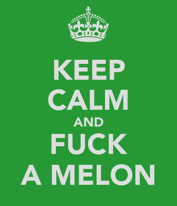 KEEP CALM AND FUCK A MELON