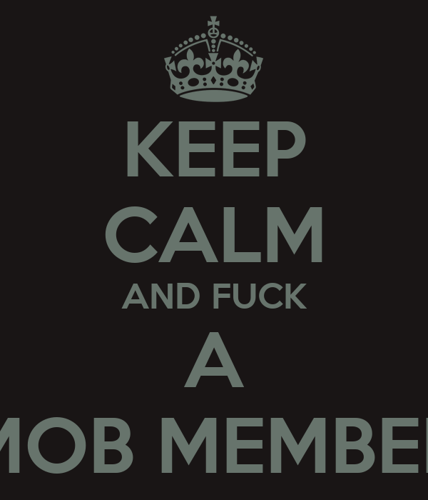 KEEP CALM AND FUCK A MOB MEMBER