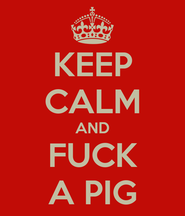 KEEP CALM AND FUCK A PIG