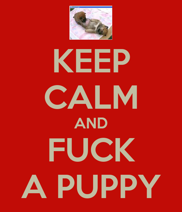 KEEP CALM AND FUCK A PUPPY