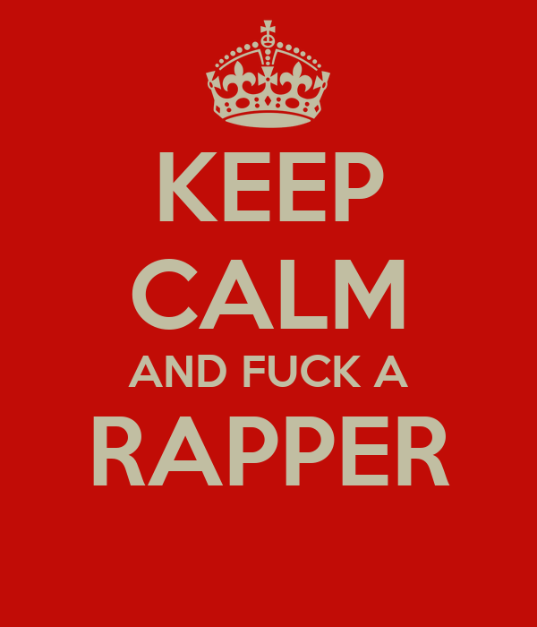 KEEP CALM AND FUCK A RAPPER