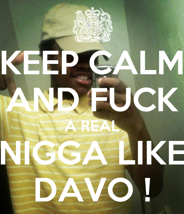KEEP CALM AND FUCK A REAL NIGGA LIKE DAVO !