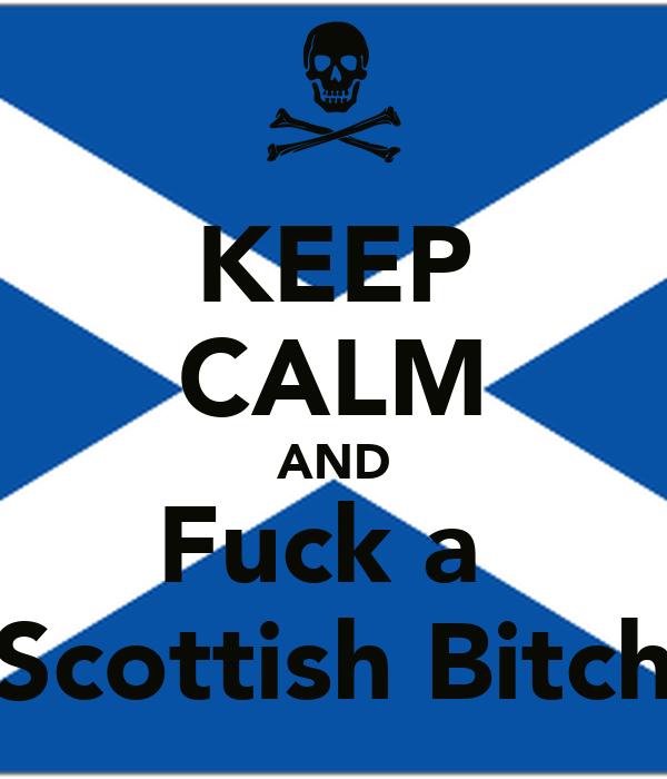 KEEP CALM AND Fuck a  Scottish Bitch