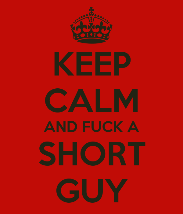 KEEP CALM AND FUCK A  SHORT  GUY