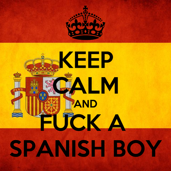 KEEP CALM AND FUCK A  SPANISH BOY
