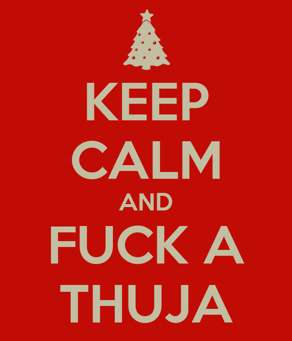 KEEP CALM AND FUCK A THUJA
