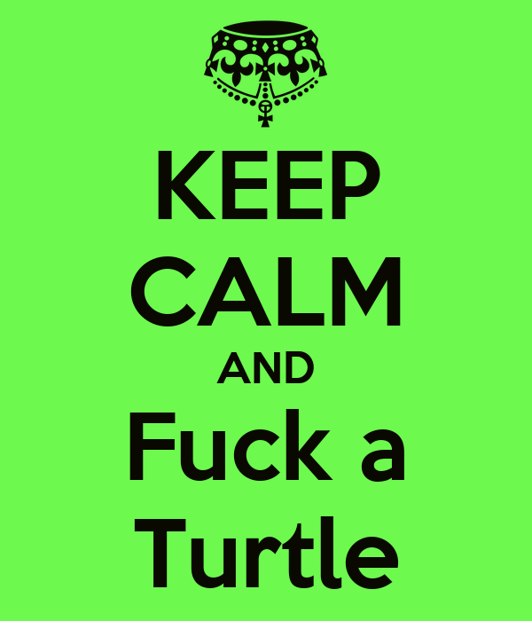KEEP CALM AND Fuck a Turtle