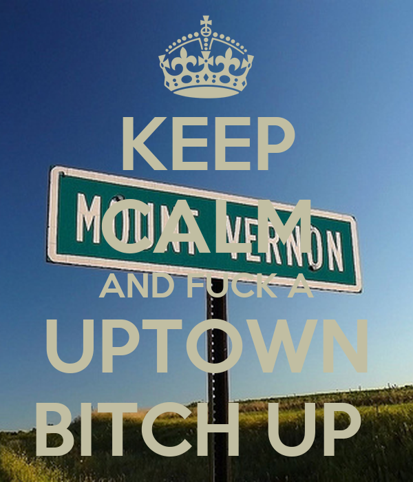 KEEP CALM AND FUCK A UPTOWN BITCH UP