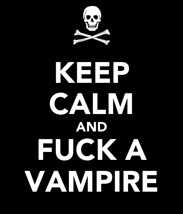 KEEP CALM AND FUCK A VAMPIRE
