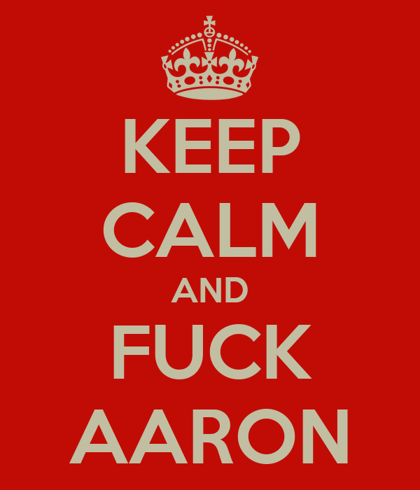 KEEP CALM AND FUCK AARON