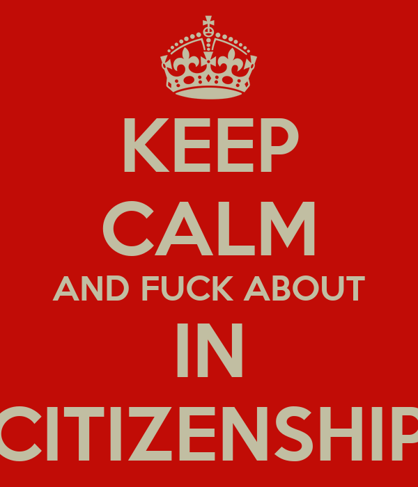 KEEP CALM AND FUCK ABOUT IN CITIZENSHIP