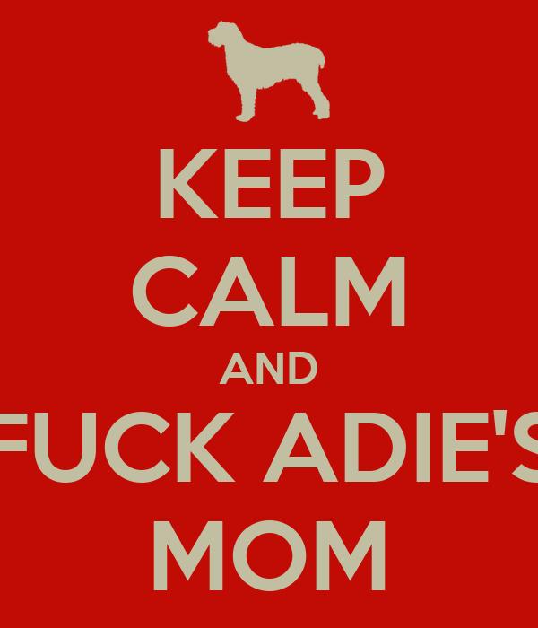 KEEP CALM AND FUCK ADIE'S MOM